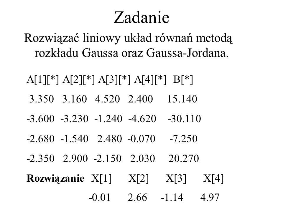 Zadanie Rozwiązać liniowy układ równań metodą rozkładu Gaussa oraz Gaussa-Jordana. A[1][*] A[2][*] A[3][*] A[4][*] B[*]